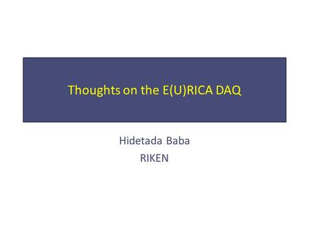 Thoughts on the E(U)RICA DAQ Hidetada Baba RIKEN.