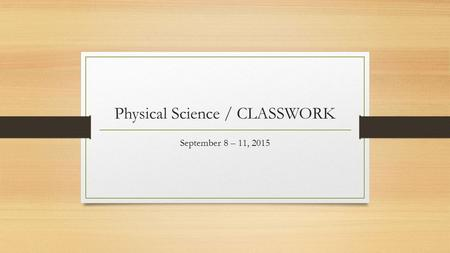 Physical Science / CLASSWORK September 8 – 11, 2015.