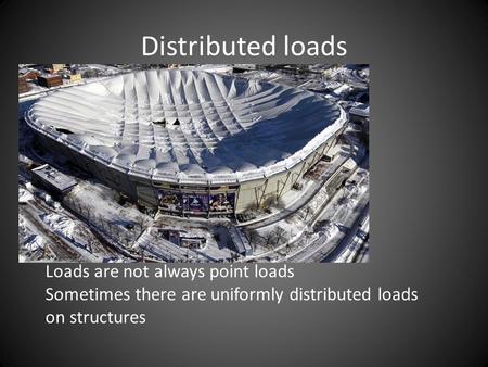 Distributed loads Loads are not always point loads Sometimes there are uniformly distributed loads on structures.