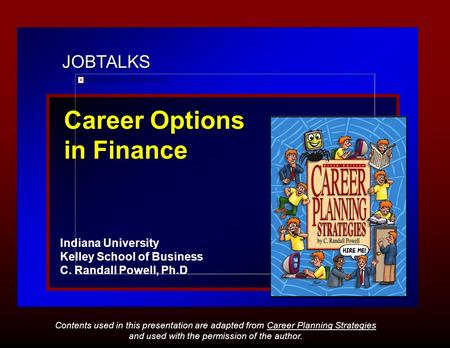 JOBTALKS Career Options in Finance Indiana University Kelley School of Business C. Randall Powell, Ph.D Contents used in this presentation are adapted.
