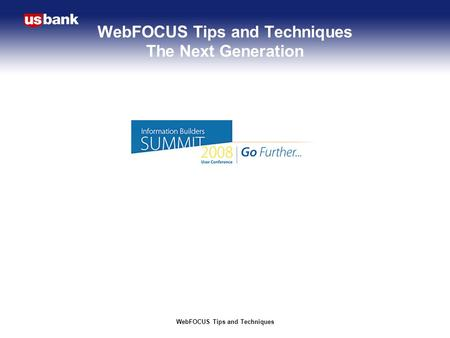 WebFOCUS Tips and Techniques WebFOCUS Tips and Techniques The Next Generation.