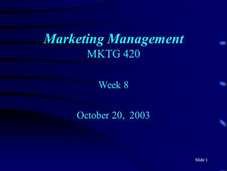 Slide 1 Marketing Management MKTG 420 Week 8 October 20, 2003.
