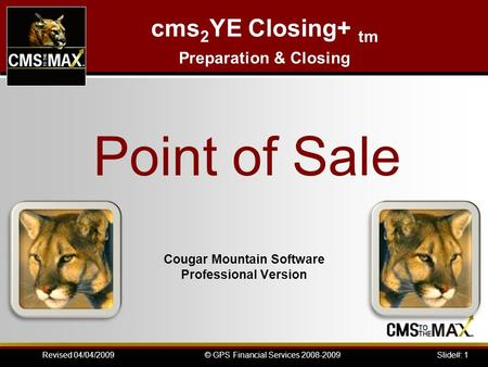 Slide#: 1© GPS Financial Services 2008-2009Revised 04/04/2009 Cougar Mountain Software Professional Version Point of Sale cms 2 YE Closing+ tm Preparation.