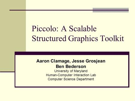 Piccolo: A Scalable Structured Graphics Toolkit Aaron Clamage, Jesse Grosjean Ben Bederson University of Maryland Human-Computer Interaction Lab Computer.