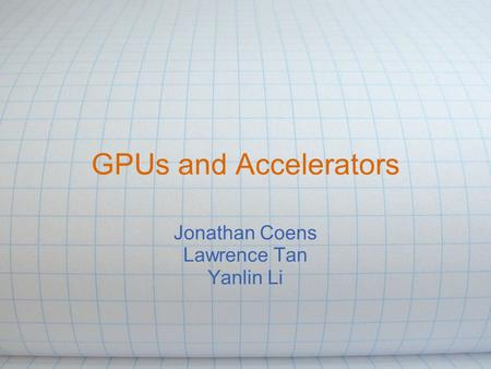 GPUs and Accelerators Jonathan Coens Lawrence Tan Yanlin Li.