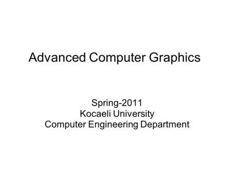 Advanced Computer Graphics Spring-2011 Kocaeli University Computer Engineering Department.