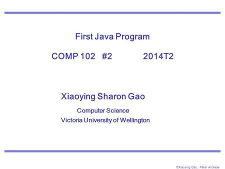 ©Xiaoying Gao, Peter Andreae First Java Program COMP 102 #2 2014T2 Xiaoying Sharon Gao Computer Science Victoria University of Wellington.