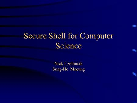 Secure Shell for Computer Science Nick Czebiniak Sung-Ho Maeung.
