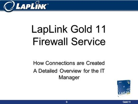 0Gold 11 0Gold 11 LapLink Gold 11 Firewall Service How Connections are Created A Detailed Overview for the IT Manager.