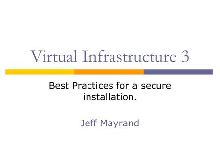 Virtual Infrastructure 3 Best Practices for a secure installation. Jeff Mayrand.