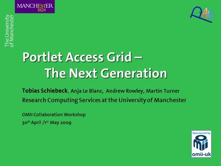 Portlet Access Grid – The Next Generation Tobias Schiebeck, Anja Le Blanc, Andrew Rowley, Martin Turner Research Computing Services at the University of.