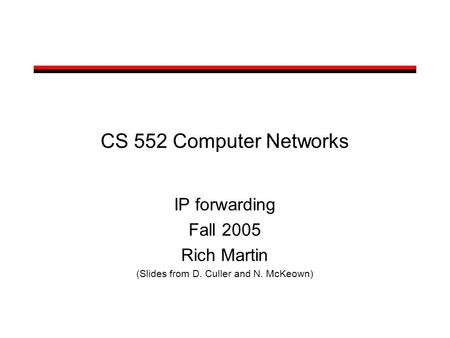 CS 552 Computer Networks IP forwarding Fall 2005 Rich Martin (Slides from D. Culler and N. McKeown)
