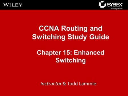 CCNA Routing and Switching Study Guide Chapter 15: Enhanced Switching Instructor & Todd Lammle.