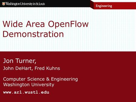 Jon Turner, John DeHart, Fred Kuhns Computer Science & Engineering Washington University www.arl.wustl.edu Wide Area OpenFlow Demonstration.