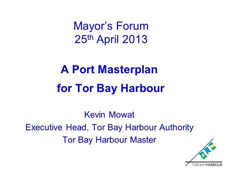 Mayor's Forum 25 th April 2013 A Port Masterplan for Tor Bay Harbour Kevin Mowat Executive Head, Tor Bay Harbour Authority Tor Bay Harbour Master.