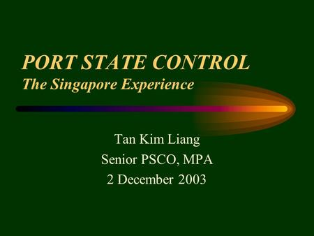 PORT STATE CONTROL The Singapore Experience Tan Kim Liang Senior PSCO, MPA 2 December 2003.