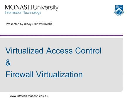 Www.infotech.monash.edu.au Presented by Xiaoyu Qin 21637881 Virtualized Access Control & Firewall Virtualization.