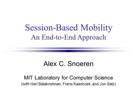 Session-Based Mobility An End-to-End Approach Alex C. Snoeren MIT Laboratory for Computer Science (with Hari Balakrishnan, Frans Kaashoek, and Jon Salz)