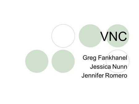 VNC Greg Fankhanel Jessica Nunn Jennifer Romero. What is it? Stands for Virtual Network Computing It is remote control software which allows you to view.