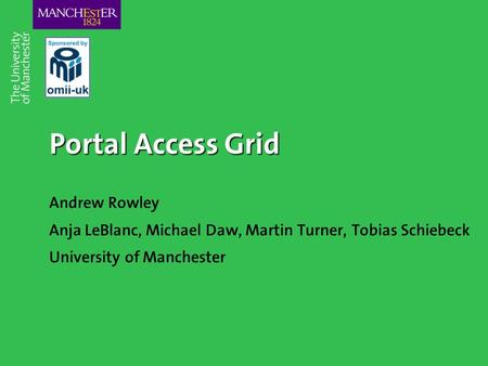 Portal Access Grid Andrew Rowley Anja LeBlanc, Michael Daw, Martin Turner, Tobias Schiebeck University of Manchester.