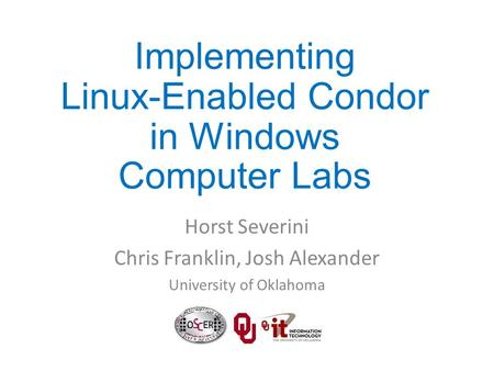 Horst Severini Chris Franklin, Josh Alexander University of Oklahoma Implementing Linux-Enabled Condor in Windows Computer Labs.