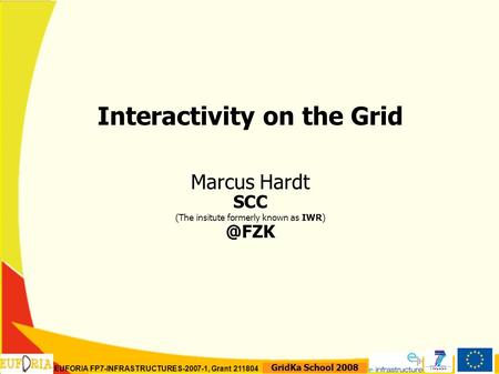 EUFORIA FP7-INFRASTRUCTURES-2007-1, Grant 211804 GridKa School 2008 Interactivity on the Grid Marcus Hardt SCC (The insitute formerly known as