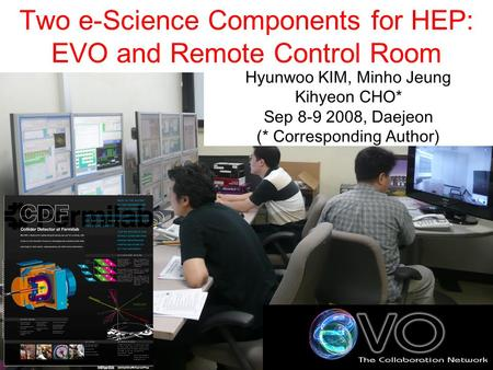 Two e-Science Components for HEP: EVO and Remote Control Room Hyunwoo KIM, Minho Jeung Kihyeon CHO* Sep 8-9 2008, Daejeon (* Corresponding Author)
