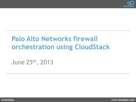 @cloudops_www.cloudops.com Palo Alto Networks firewall orchestration using CloudStack June 25 th, 2013.