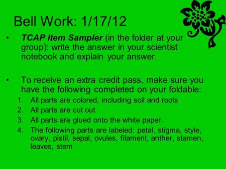 Bell Work: 1/17/12 TCAP Item Sampler (in the folder at your group): write the answer in your scientist notebook and explain your answer. To receive an.