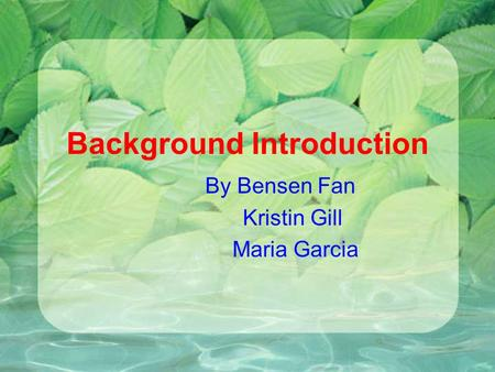 Background Introduction By Bensen Fan Kristin Gill Maria Garcia.