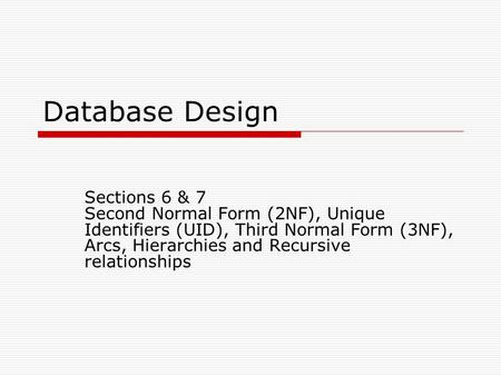 Database Design Sections 6 & 7 Second Normal Form (2NF), Unique Identifiers (UID), Third Normal Form (3NF), Arcs, Hierarchies and Recursive relationships.