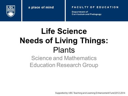 Life Science Needs of Living Things: Plants Science and Mathematics Education Research Group Supported by UBC Teaching and Learning Enhancement Fund 2012-2014.