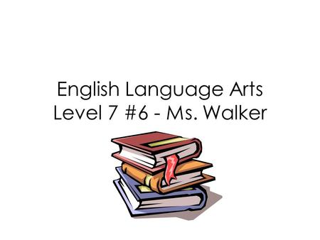 English Language Arts Level 7 #6 - Ms. Walker Assessment: Parts of Speech Sentence Building: Types of Sentences Idiom of the Day.