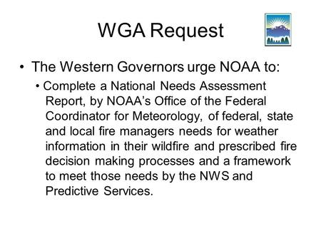 WGA Request The Western Governors urge NOAA to: Complete a National Needs Assessment Report, by NOAA's Office of the Federal Coordinator for Meteorology,