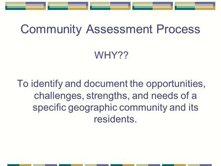 Community Assessment Process WHY?? To identify and document the opportunities, challenges, strengths, and needs of a specific geographic community and.