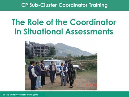 CP Sub-Cluster Coordinator Training CP Sub-Cluster Coordinator Training 2010 The Role of the Coordinator in Situational Assessments.