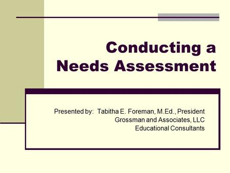 Conducting a Needs Assessment Presented by: Tabitha E. Foreman, M.Ed., President Grossman and Associates, LLC Educational Consultants.