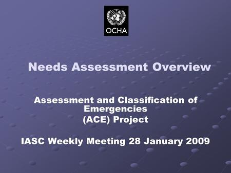Needs Assessment Overview Assessment and Classification of Emergencies (ACE) Project IASC Weekly Meeting 28 January 2009.