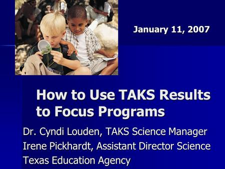 How to Use TAKS Results to Focus Programs Dr. Cyndi Louden, TAKS Science Manager Irene Pickhardt, Assistant Director Science Texas Education Agency January.