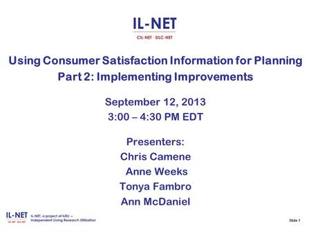 Slide 1 Using Consumer Satisfaction Information for Planning Part 2: Implementing Improvements September 12, 2013 3:00 – 4:30 PM EDT Presenters: Chris.