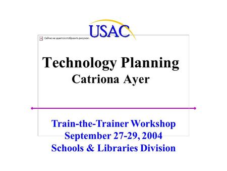 Technology Planning Catriona Ayer Train-the-Trainer Workshop September 27-29, 2004 Schools & Libraries Division.