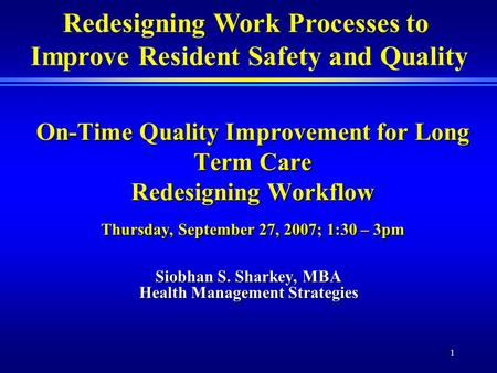 1 On-Time Quality Improvement for Long Term Care Redesigning Workflow Thursday, September 27, 2007; 1:30 – 3pm Siobhan S. Sharkey, MBA Health Management.