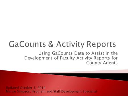 Using GaCounts Data to Assist in the Development of Faculty Activity Reports for County Agents Updated October 3, 2014 Marcie Simpson, Program and Staff.