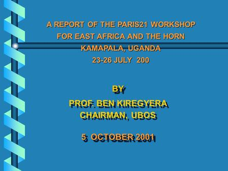 BY PROF. BEN KIREGYERA CHAIRMAN, UBOS 5 OCTOBER 2001 BY PROF. BEN KIREGYERA CHAIRMAN, UBOS 5 OCTOBER 2001 A REPORT OF THE PARIS21 WORKSHOP FOR EAST AFRICA.