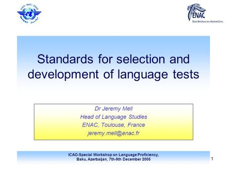 ICAO-Special Workshop on Language Proficiency, Baku, Azerbaijan, 7th-9th December 2005 1 Standards for selection and development of language tests Dr Jeremy.