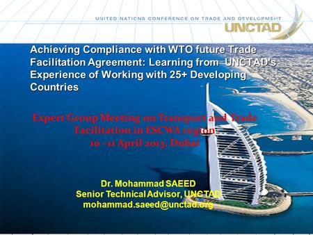 Achieving Compliance with WTO future Trade Facilitation Agreement: Learning from UNCTAD's Experience of Working with 25+ Developing Countries Dr. Mohammad.