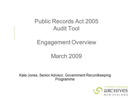 Public Records Act 2005 Audit Tool Engagement Overview March 2009 Kate Jones, Senior Advisor, Government Recordkeeping Programme.