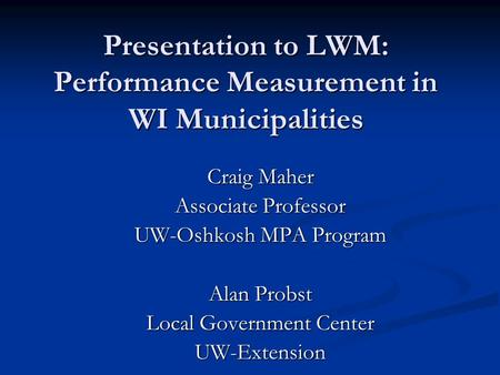 Presentation to LWM: Performance Measurement in WI Municipalities Craig Maher Associate Professor UW-Oshkosh MPA Program Alan Probst Local Government Center.