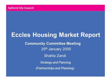 Eccles Housing Market Report Community Committee Meeting 25 th January 2005 Shahla Zandi Strategy and Planning (Partnerships and Planning)