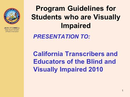 JACK O'CONNELL State Superintendent of Public Instruction 1 Program Guidelines for Students who are Visually Impaired PRESENTATION TO: California Transcribers.